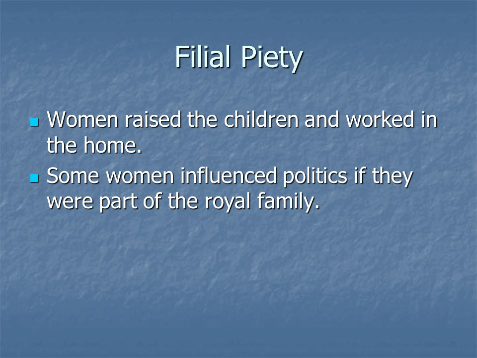 Filial Piety Women raised the children and worked in the home. Women raised the children and worked in the home. Some women influenced politics if the