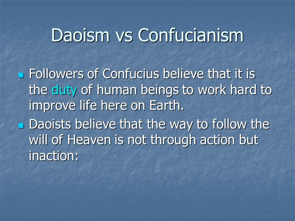 Daoism vs Confucianism Followers of Confucius believe that it is the duty of human beings to work hard to improve life here on Earth. Followers of Con