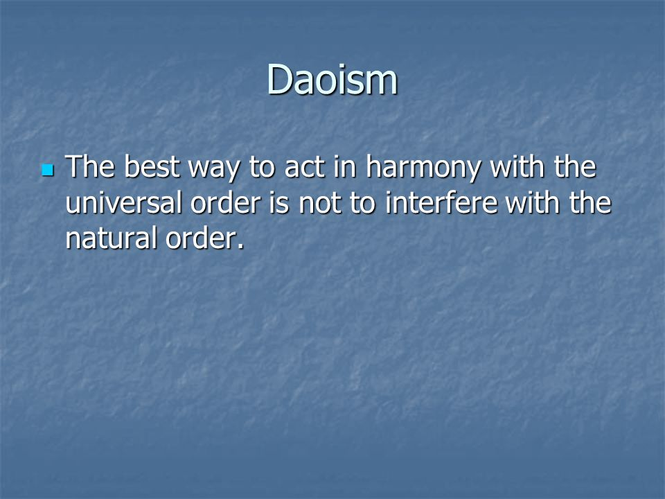 Daoism The best way to act in harmony with the universal order is not to interfere with the natural order. The best way to act in harmony with the uni
