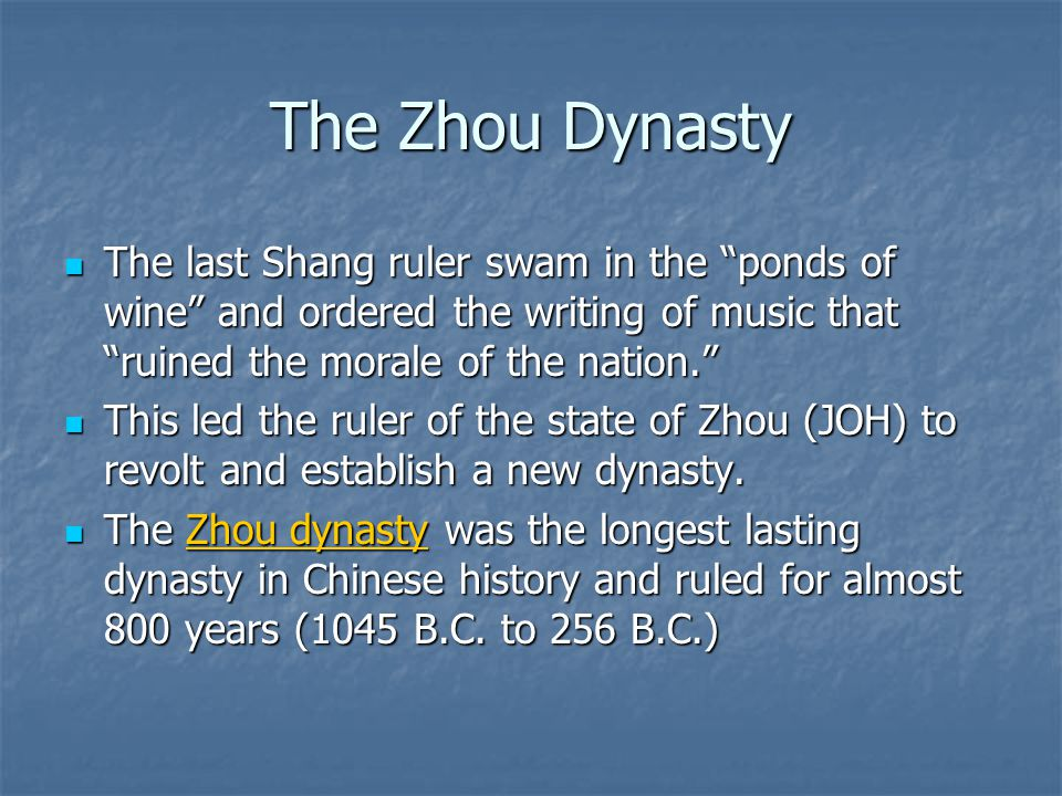 "The Zhou Dynasty The last Shang ruler swam in the ""ponds of wine"" and ordered the writing of music that ""ruined the morale of the nation."" The last Sh"