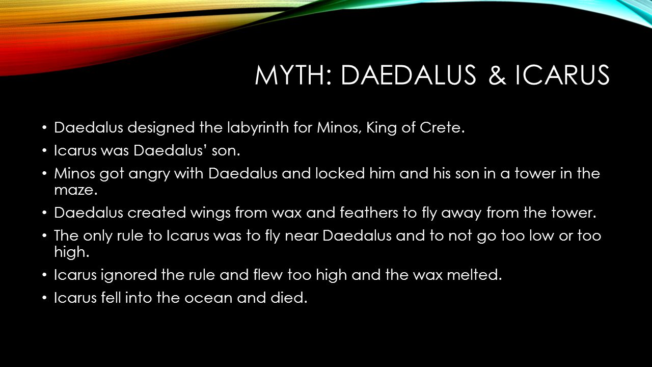 MYTH: DAEDALUS & ICARUS Daedalus designed the labyrinth for Minos, King of Crete. Icarus was Daedalus' son. Minos got angry with Daedalus and locked h