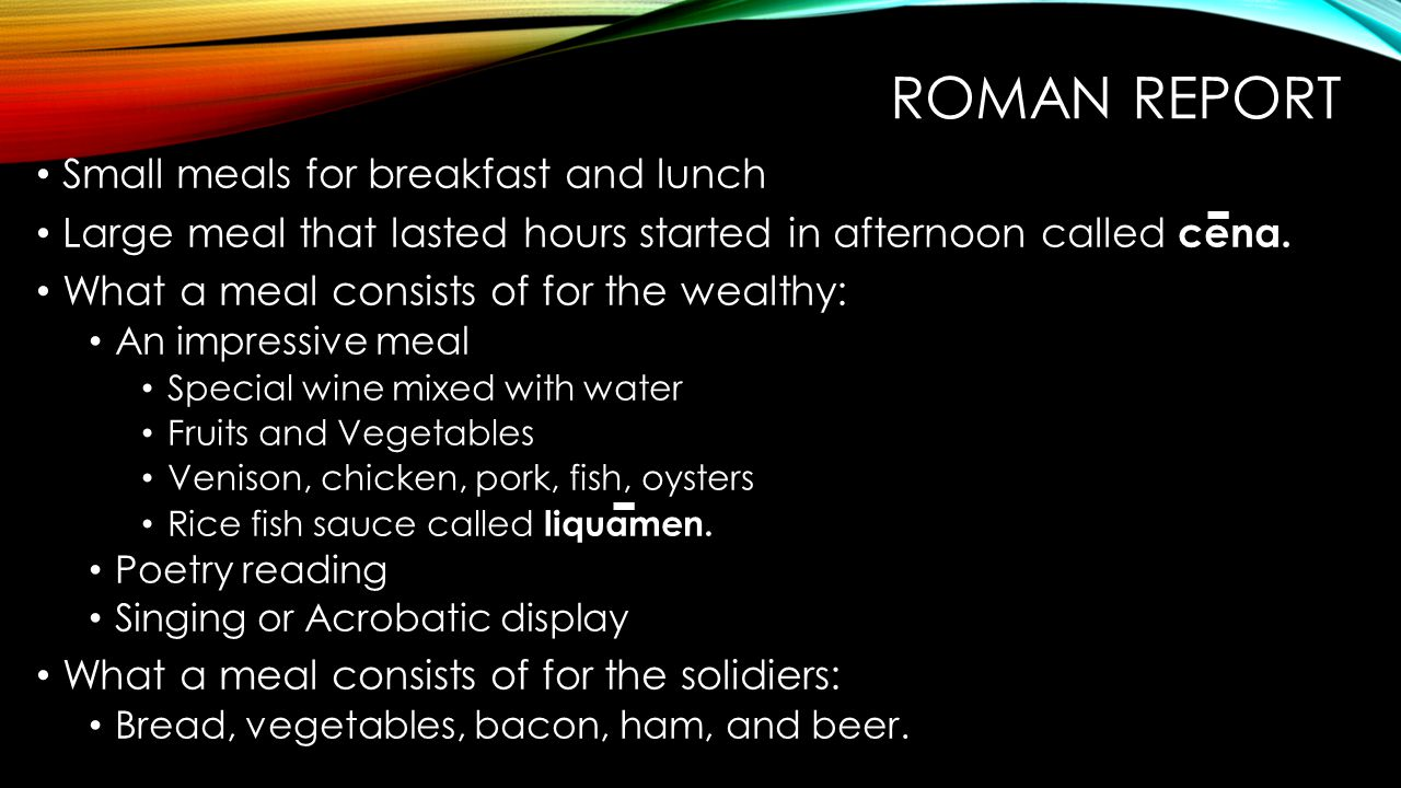 ROMAN REPORT Small meals for breakfast and lunch Large meal that lasted hours started in afternoon called cena. What a meal consists of for the wealth