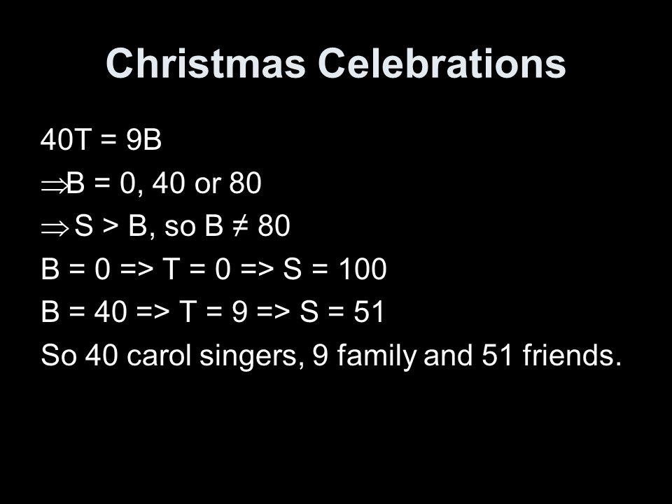 Christmas Celebrations 40T = 9B  B = 0, 40 or 80  S > B, so B ≠ 80 B = 0 => T = 0 => S = 100 B = 40 => T = 9 => S = 51 So 40 carol singers, 9 family and 51 friends.