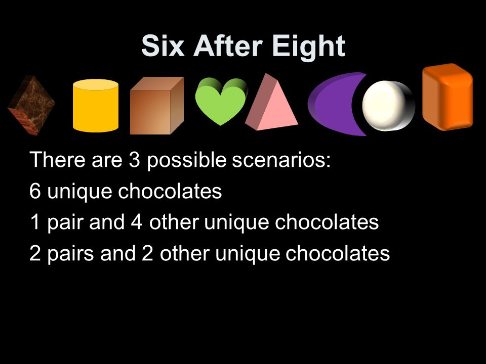 Six After Eight There are 3 possible scenarios: 6 unique chocolates 1 pair and 4 other unique chocolates 2 pairs and 2 other unique chocolates