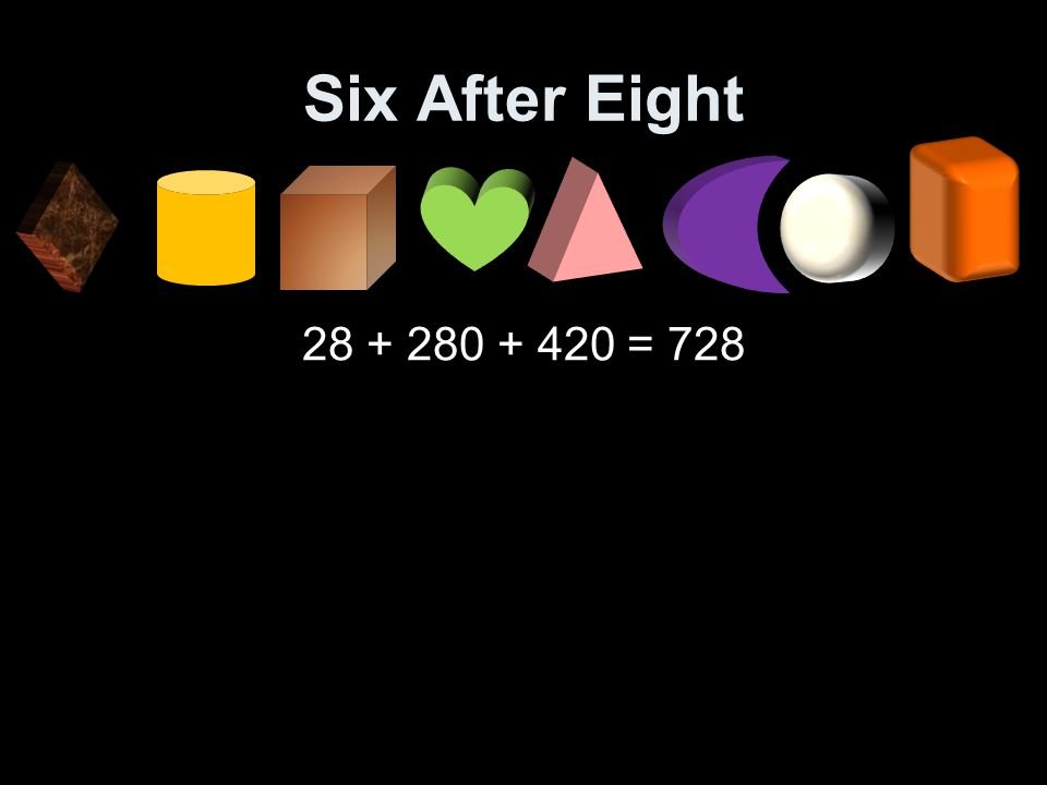 Six After Eight 28 + 280 + 420 = 728
