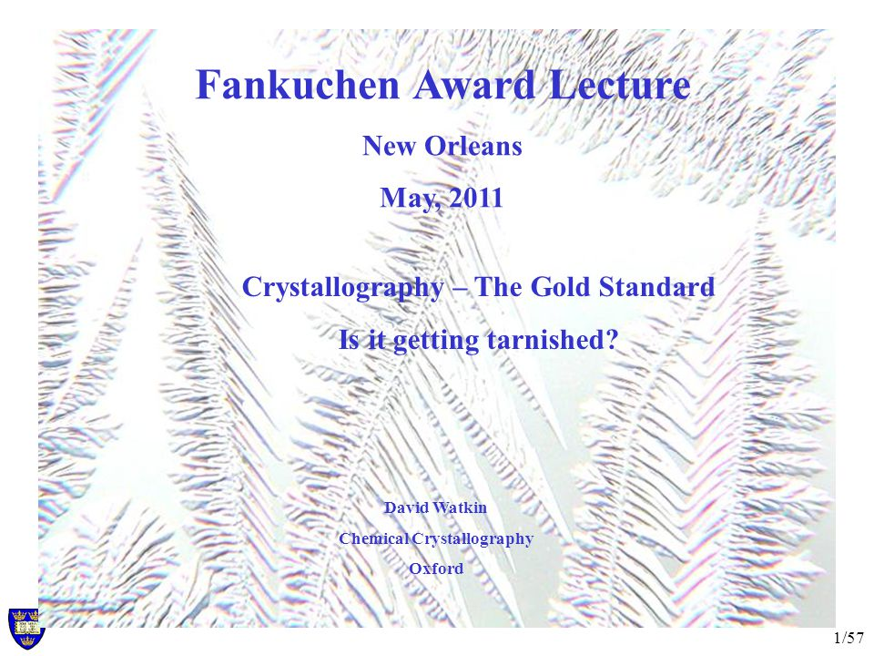 1/57 Fankuchen Award Lecture New Orleans May, 2011 David Watkin Chemical Crystallography Oxford Crystallography – The Gold Standard Is it getting tarnished