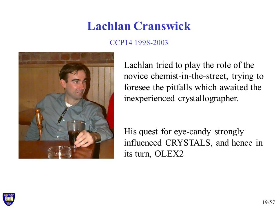 19/57 Lachlan Cranswick CCP14 1998-2003 Lachlan tried to play the role of the novice chemist-in-the-street, trying to foresee the pitfalls which awaited the inexperienced crystallographer.