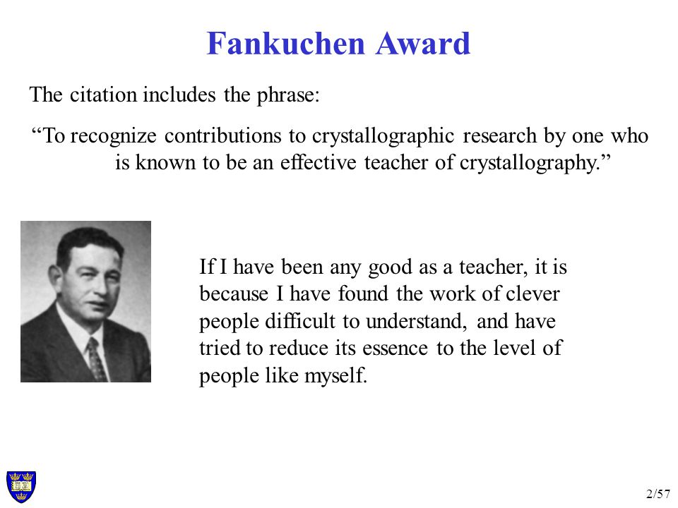 2/57 The citation includes the phrase: To recognize contributions to crystallographic research by one who is known to be an effective teacher of crystallography. Fankuchen Award If I have been any good as a teacher, it is because I have found the work of clever people difficult to understand, and have tried to reduce its essence to the level of people like myself.