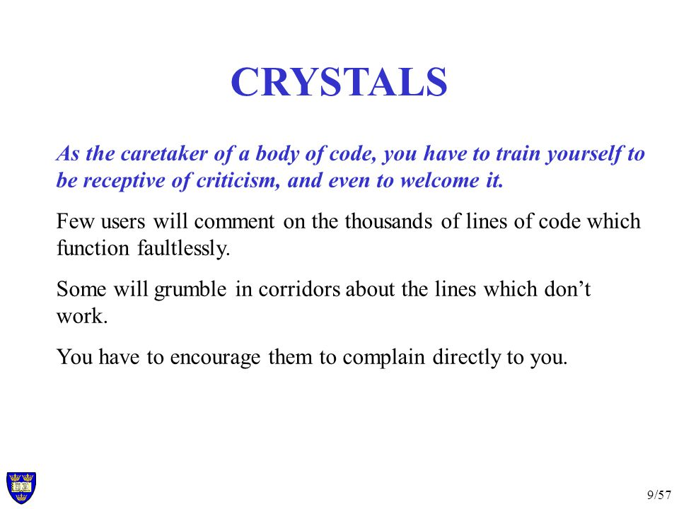9/57 CRYSTALS As the caretaker of a body of code, you have to train yourself to be receptive of criticism, and even to welcome it.