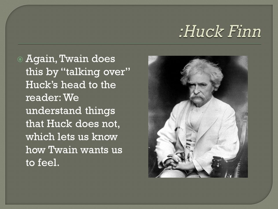 """ Again, Twain does this by """"talking over"""" Huck's head to the reader: We understand things that Huck does not, which lets us know how Twain wants us t"""