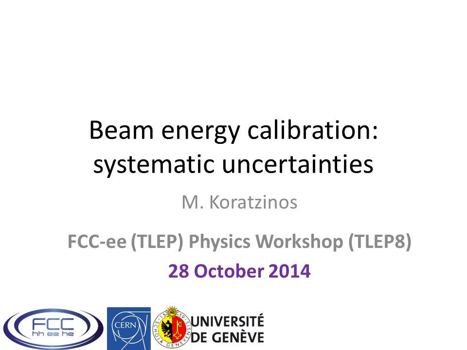 Beam energy calibration: systematic uncertainties M. Koratzinos FCC-ee (TLEP) Physics Workshop (TLEP8) 28 October 2014