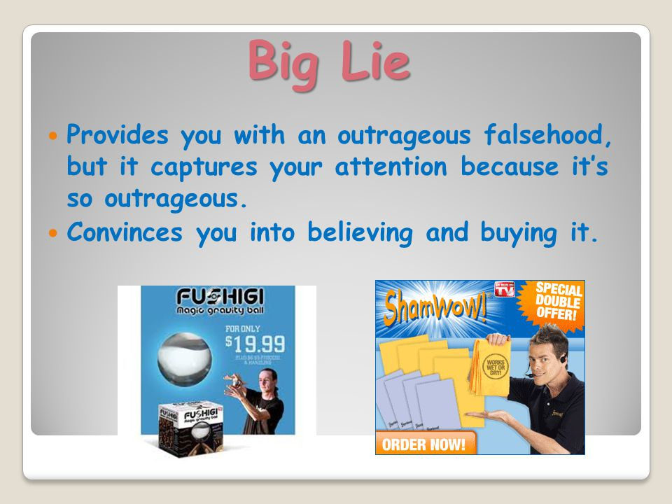 Big Lie Provides you with an outrageous falsehood, but it captures your attention because it's so outrageous.
