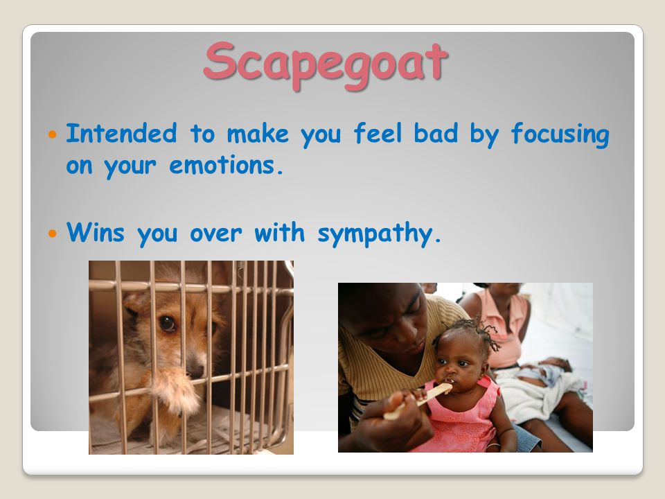 Scapegoat Intended to make you feel bad by focusing on your emotions. Wins you over with sympathy.