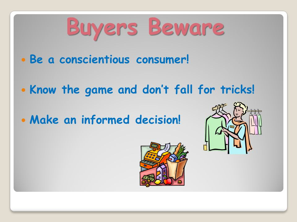 Buyers Beware Be a conscientious consumer. Know the game and don't fall for tricks.