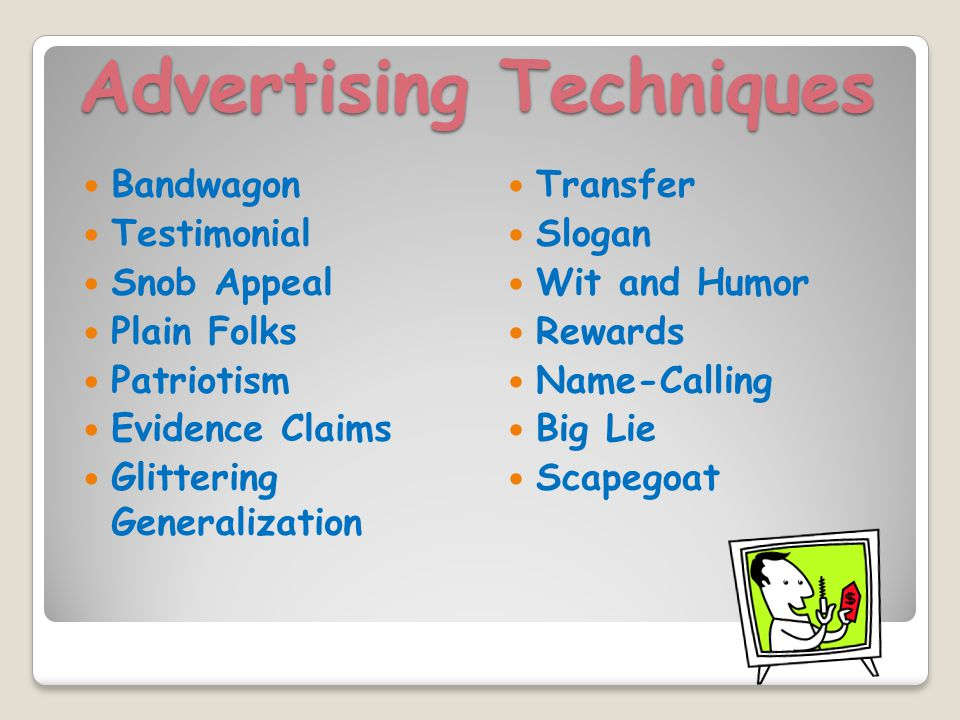 Advertising Techniques Bandwagon Testimonial Snob Appeal Plain Folks Patriotism Evidence Claims Glittering Generalization Transfer Slogan Wit and Humor Rewards Name-Calling Big Lie Scapegoat