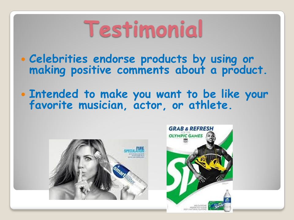 Testimonial Celebrities endorse products by using or making positive comments about a product.