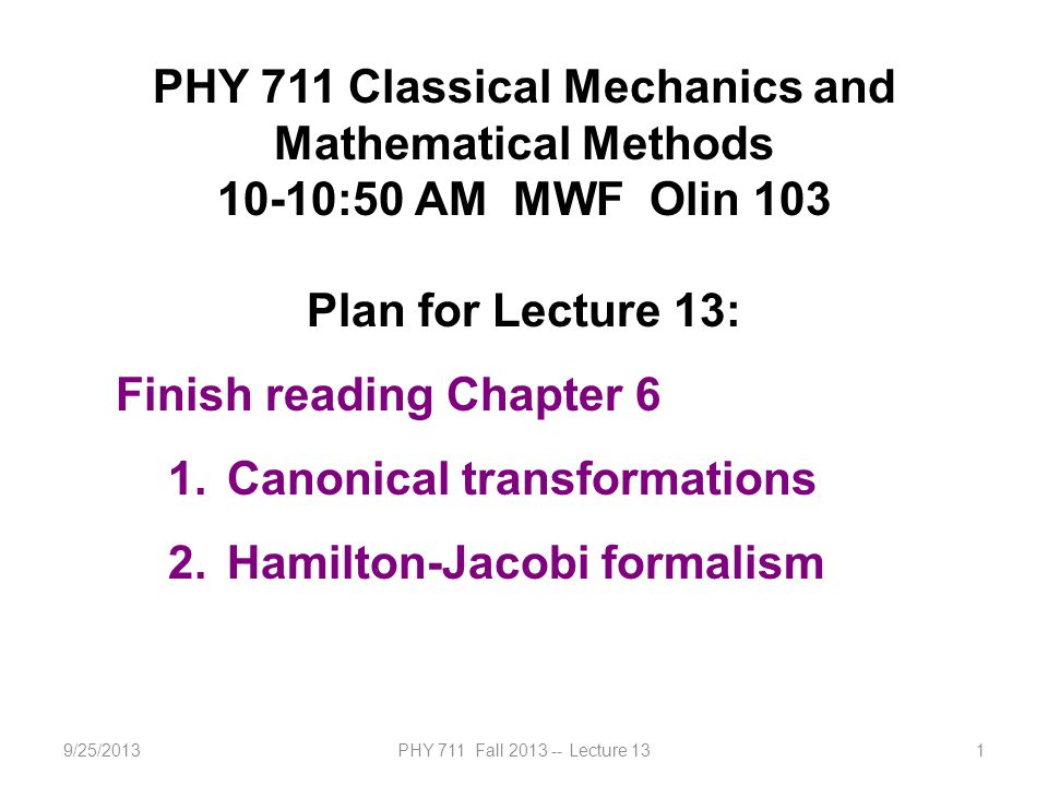9/25/2013PHY 711 Fall 2013 -- Lecture 131 PHY 711 Classical Mechanics and Mathematical Methods 10-10:50 AM MWF Olin 103 Plan for Lecture 13: Finish reading Chapter 6 1.Canonical transformations 2.Hamilton-Jacobi formalism