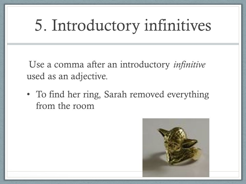 5. Introductory infinitives Use a comma after an introductory infinitive used as an adjective. To find her ring, Sarah removed everything from the roo
