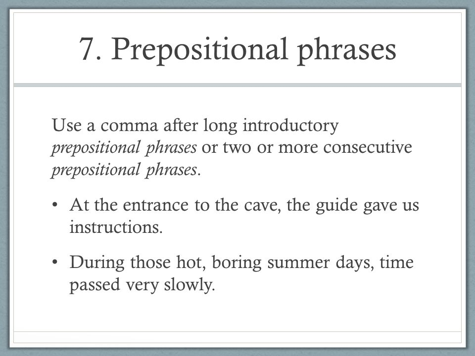 7. Prepositional phrases Use a comma after long introductory prepositional phrases or two or more consecutive prepositional phrases. At the entrance t