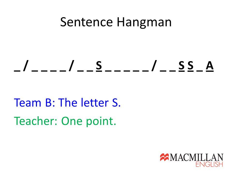 Sentence Hangman _ / _ _ _ _ / _ _ S _ _ _ _ _ / _ _ S S _ A Team B: The letter S. Teacher: One point.