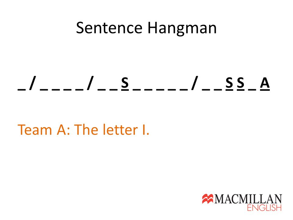 Sentence Hangman _ / _ _ _ _ / _ _ S _ _ _ _ _ / _ _ S S _ A Team A: The letter I.