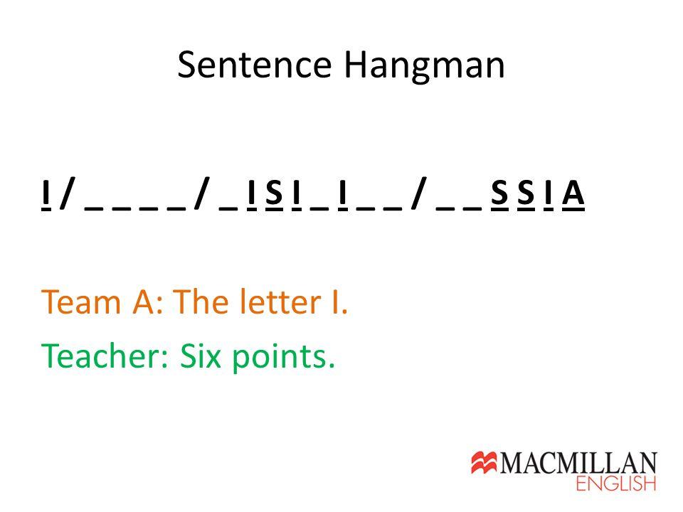 Sentence Hangman I / _ _ _ _ / _ I S I _ I _ _ / _ _ S S I A Team A: The letter I. Teacher: Six points.
