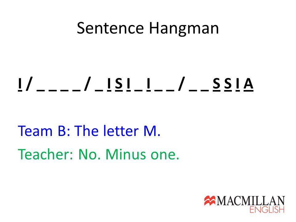 Sentence Hangman I / _ _ _ _ / _ I S I _ I _ _ / _ _ S S I A Team B: The letter M. Teacher: No. Minus one.