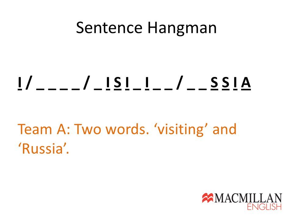 Sentence Hangman I / _ _ _ _ / _ I S I _ I _ _ / _ _ S S I A Team A: Two words. 'visiting' and 'Russia'.