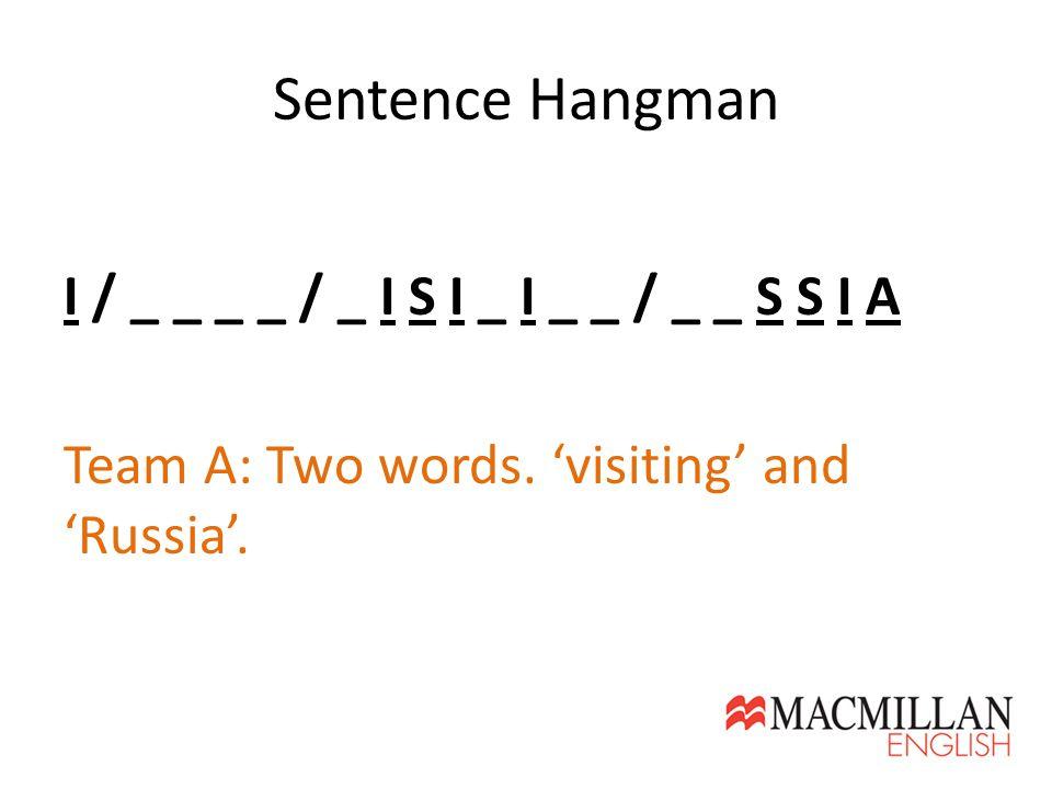 Sentence Hangman I / _ _ _ _ / _ I S I _ I _ _ / _ _ S S I A Team A: Two words.