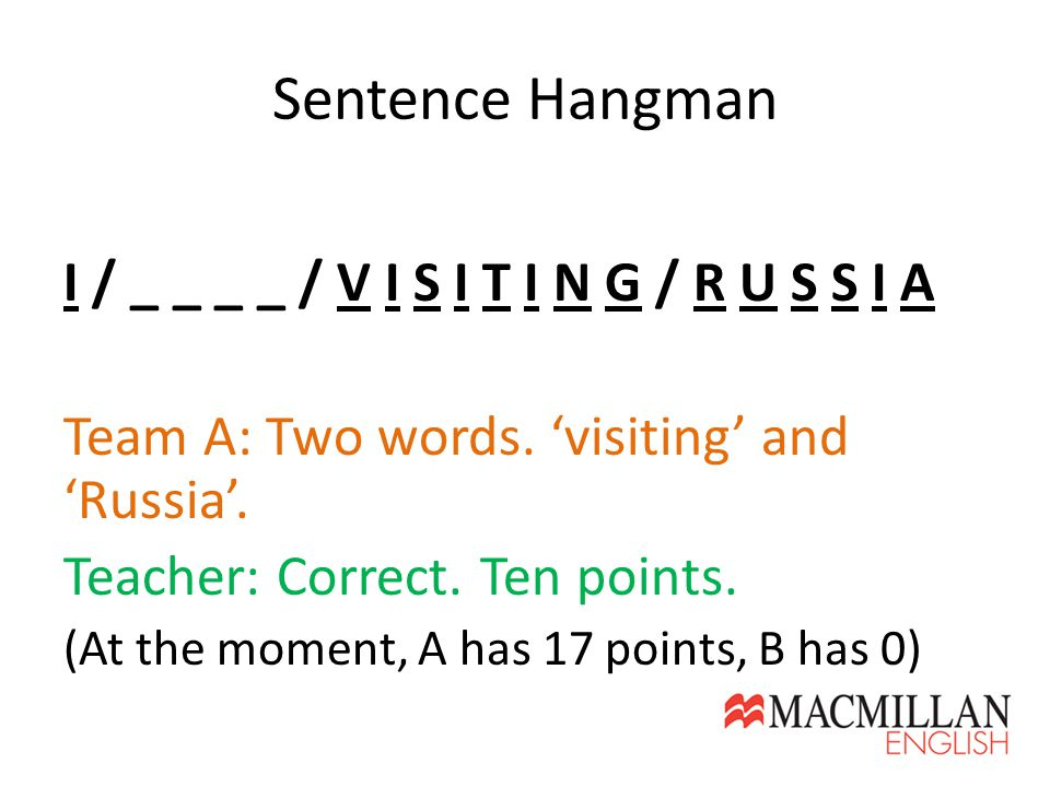 Sentence Hangman I / _ _ _ _ / V I S I T I N G / R U S S I A Team A: Two words. 'visiting' and 'Russia'. Teacher: Correct. Ten points. (At the moment,