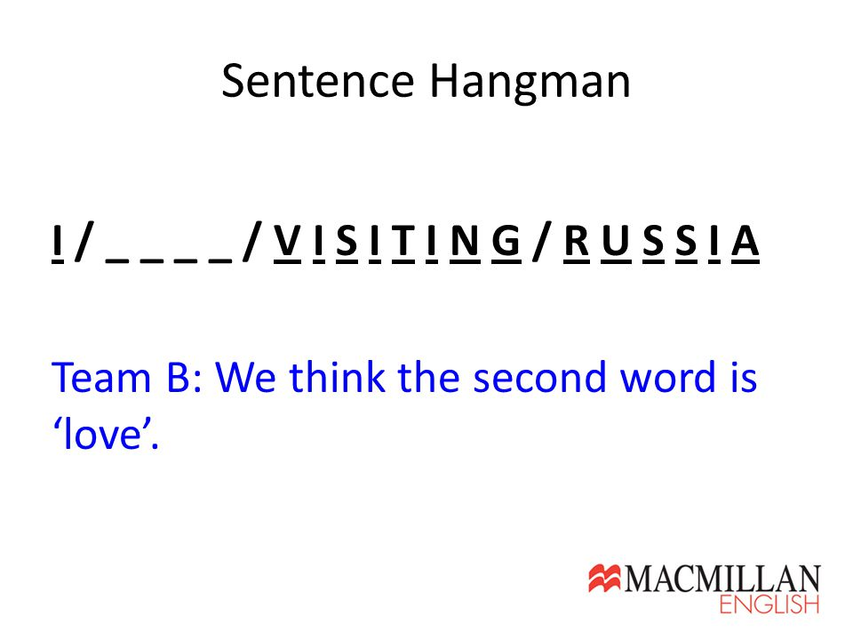 Sentence Hangman I / _ _ _ _ / V I S I T I N G / R U S S I A Team B: We think the second word is 'love'.