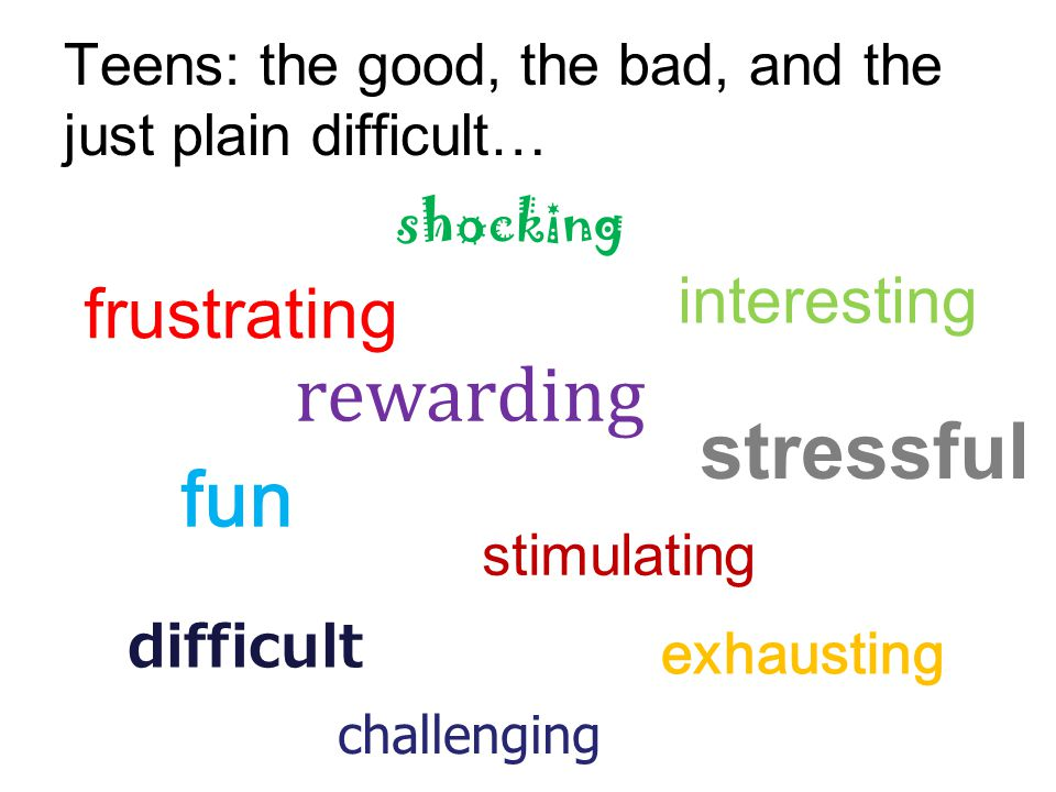 Teens: the good, the bad, and the just plain difficult… fun stimulating interesting rewarding difficult shocking stressful exhausting frustrating challenging