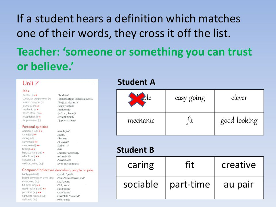 If a student hears a definition which matches one of their words, they cross it off the list. Teacher: 'someone or something you can trust or believe.