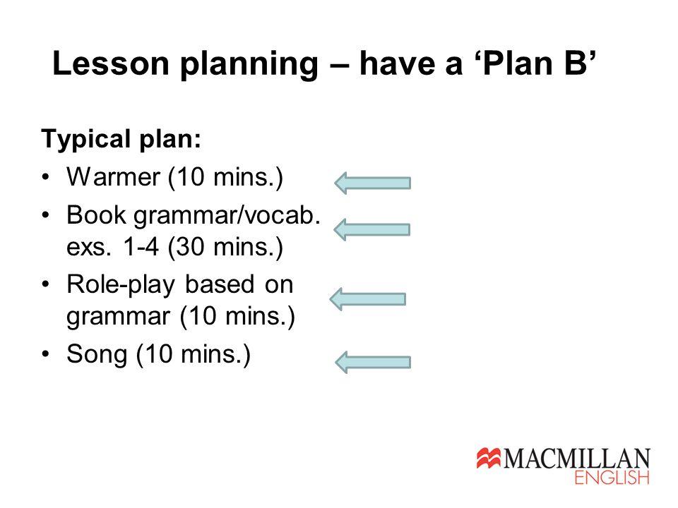 Lesson planning – have a 'Plan B' Typical plan: Warmer (10 mins.) Book grammar/vocab.