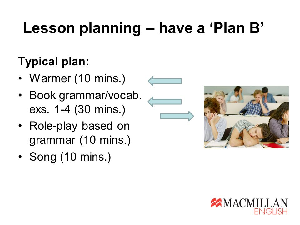 Lesson planning – have a 'Plan B' Typical plan: Warmer (10 mins.) Book grammar/vocab. exs. 1-4 (30 mins.) Role-play based on grammar (10 mins.) Song (