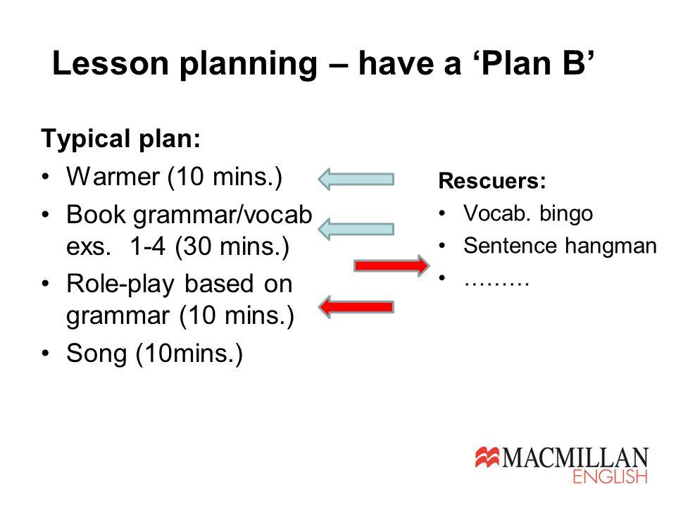 Lesson planning – have a 'Plan B' Typical plan: Warmer (10 mins.) Book grammar/vocab exs.
