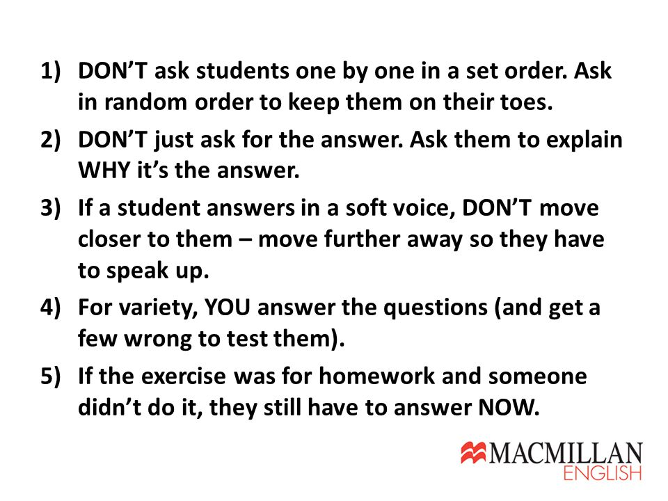1)DON'T ask students one by one in a set order.Ask in random order to keep them on their toes.