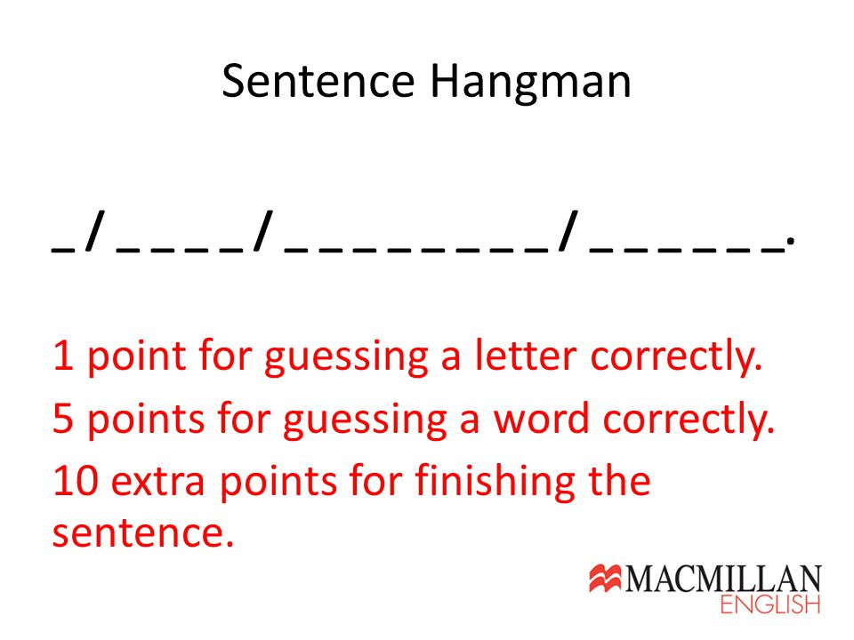 Sentence Hangman _ / _ _ _ _ / _ _ _ _ _ _ _ _ / _ _ _ _ _ _. 1 point for guessing a letter correctly. 5 points for guessing a word correctly. 10 extr