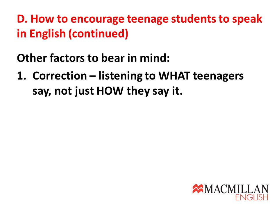 D. How to encourage teenage students to speak in English (continued) Other factors to bear in mind: 1.Correction – listening to WHAT teenagers say, no