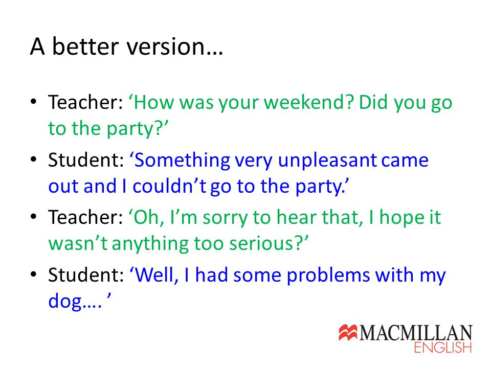 A better version… Teacher: 'How was your weekend? Did you go to the party?' Student: 'Something very unpleasant came out and I couldn't go to the part