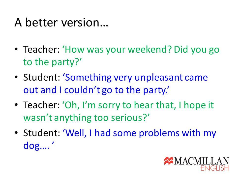 A better version… Teacher: 'How was your weekend.