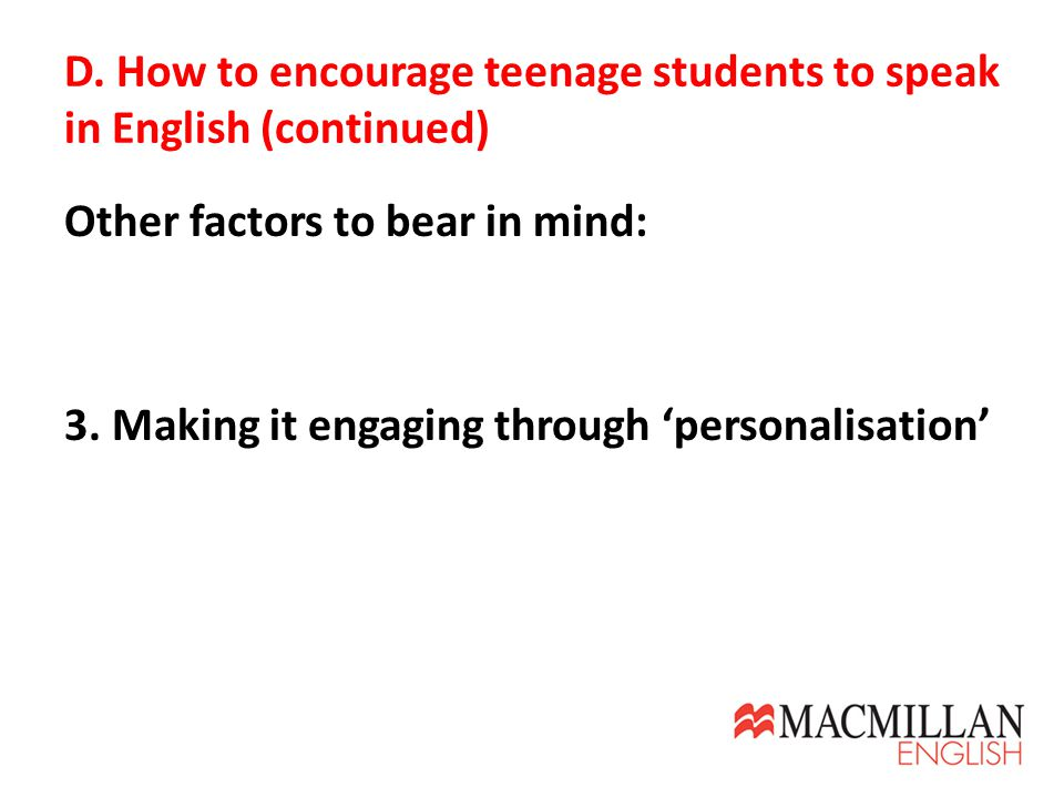 D. How to encourage teenage students to speak in English (continued) Other factors to bear in mind: 3. Making it engaging through 'personalisation'