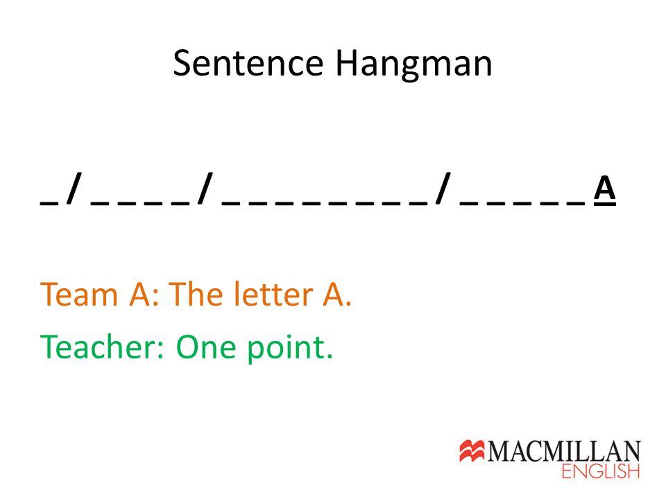 Sentence Hangman _ / _ _ _ _ / _ _ _ _ _ _ _ _ / _ _ _ _ _ A Team A: The letter A. Teacher: One point.