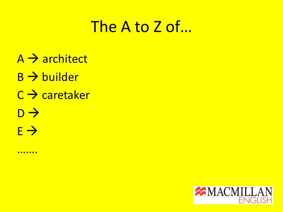 The A to Z of… A  architect B  builder C  caretaker D  E  …….