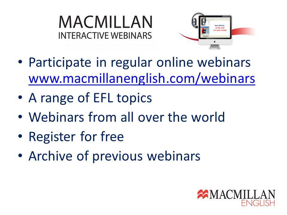 Participate in regular online webinars www.macmillanenglish.com/webinars www.macmillanenglish.com/webinars A range of EFL topics Webinars from all over the world Register for free Archive of previous webinars
