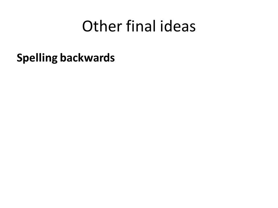 Other final ideas Spelling backwards