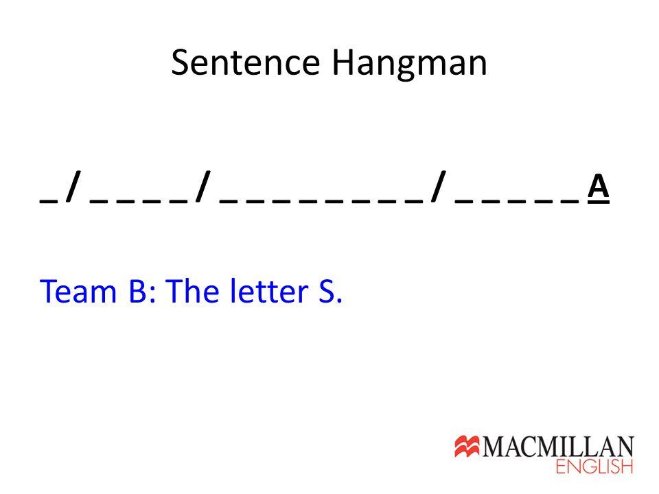 Sentence Hangman _ / _ _ _ _ / _ _ _ _ _ _ _ _ / _ _ _ _ _ A Team B: The letter S.