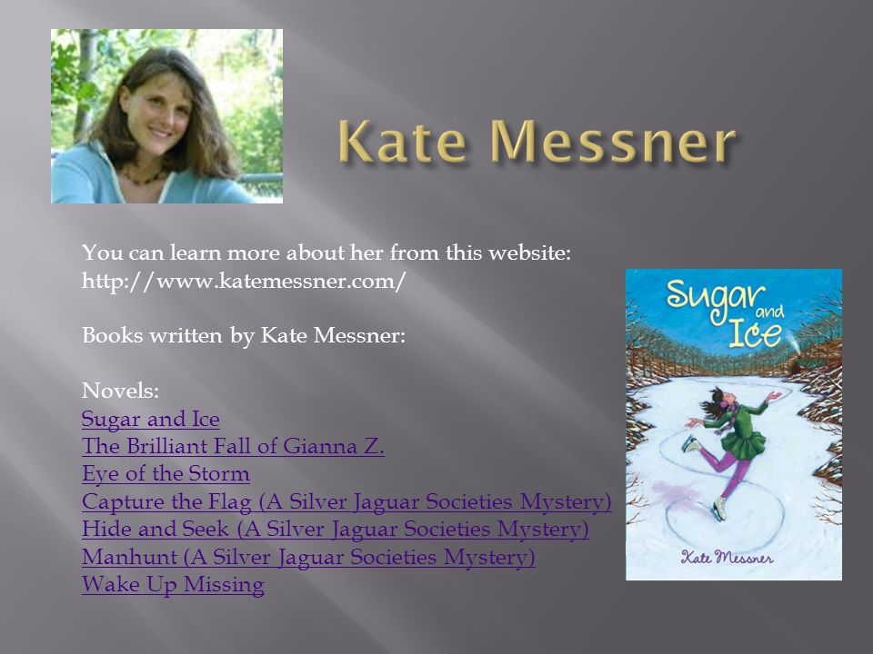 You can learn more about her from this website: http://www.katemessner.com/ Books written by Kate Messner: Novels: Sugar and Ice The Brilliant Fall of Gianna Z.
