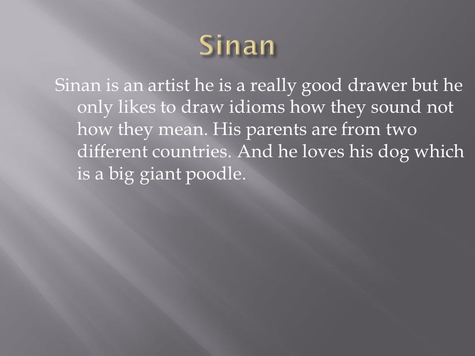 Sinan is an artist he is a really good drawer but he only likes to draw idioms how they sound not how they mean.