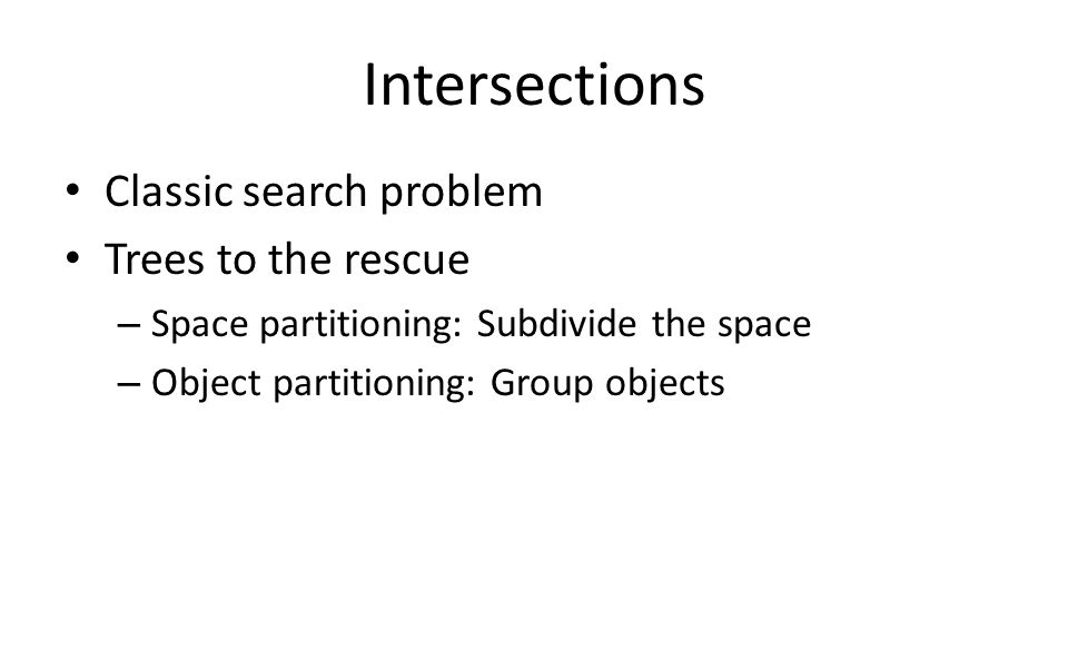 Classic search problem Trees to the rescue – Space partitioning: Subdivide the space – Object partitioning: Group objects